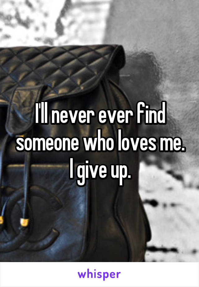 I'll never ever find someone who loves me. I give up.