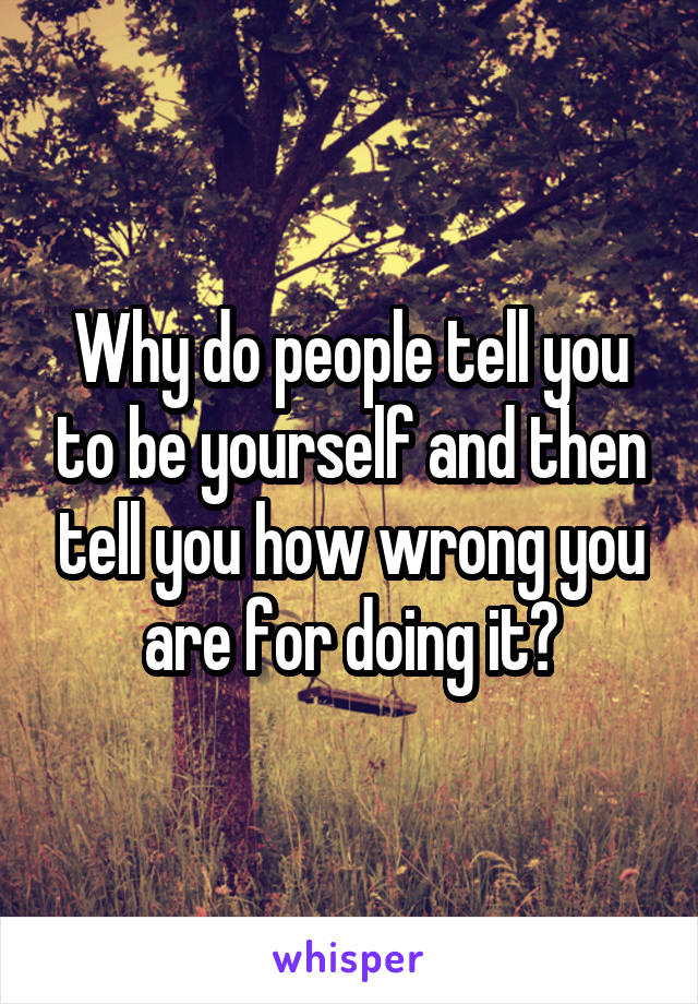 Why do people tell you to be yourself and then tell you how wrong you are for doing it?