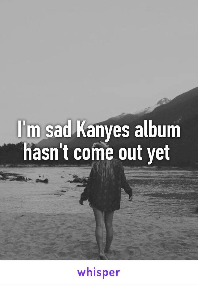 I'm sad Kanyes album hasn't come out yet