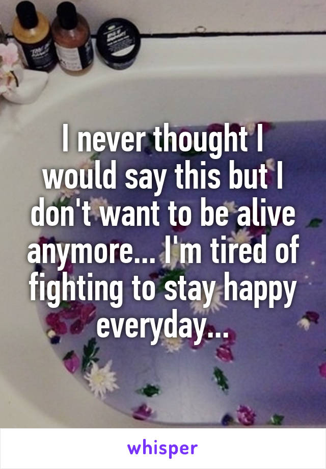 I never thought I would say this but I don't want to be alive anymore... I'm tired of fighting to stay happy everyday...