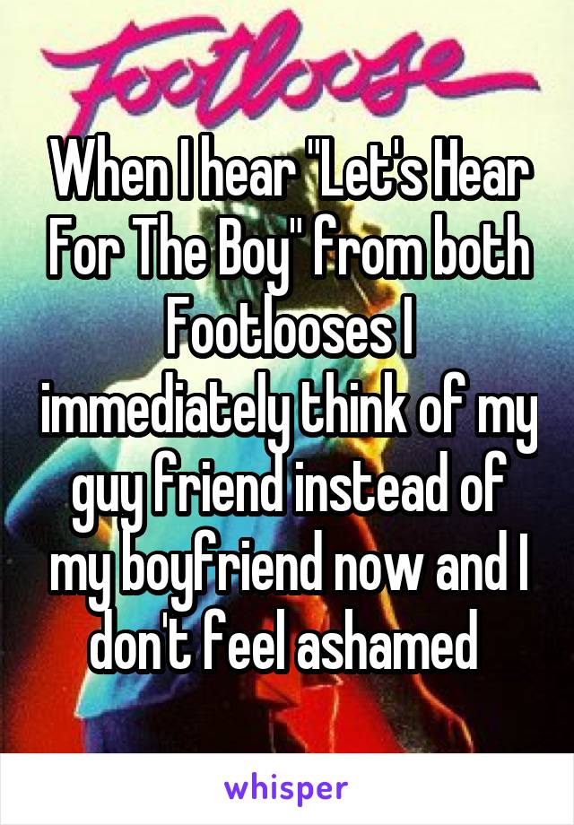 """When I hear """"Let's Hear For The Boy"""" from both Footlooses I immediately think of my guy friend instead of my boyfriend now and I don't feel ashamed"""