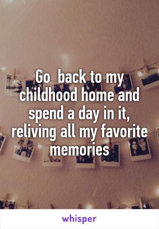 Go  back to my childhood home and spend a day in it, reliving all my favorite memories