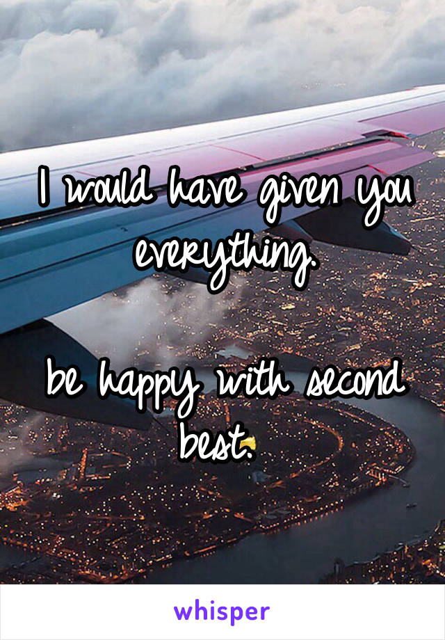 I would have given you everything.  be happy with second best.