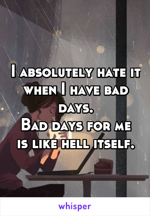 I absolutely hate it when I have bad days. Bad days for me is like hell itself.