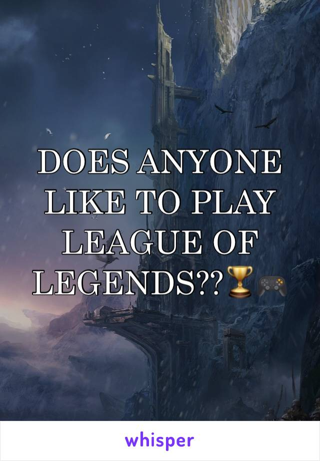 DOES ANYONE  LIKE TO PLAY LEAGUE OF LEGENDS??🏆🎮