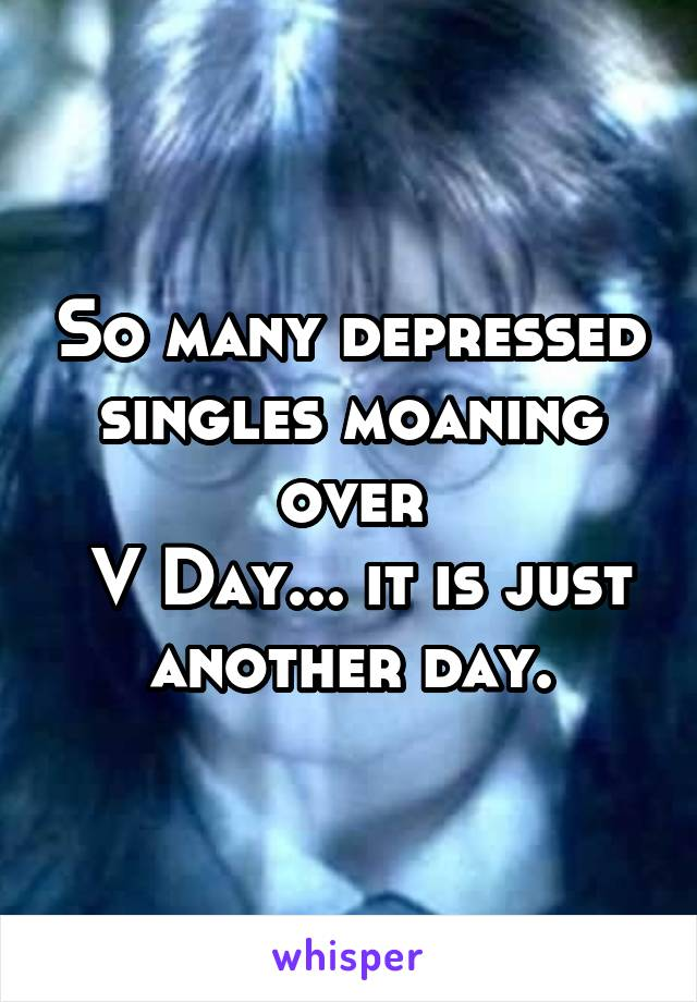 So many depressed singles moaning over  V Day... it is just another day.