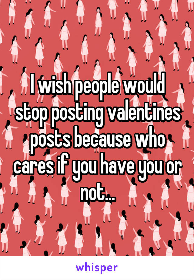 I wish people would stop posting valentines posts because who cares if you have you or not...
