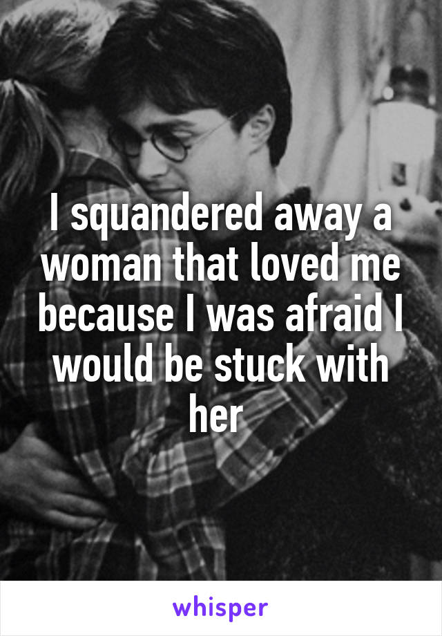 I squandered away a woman that loved me because I was afraid I would be stuck with her