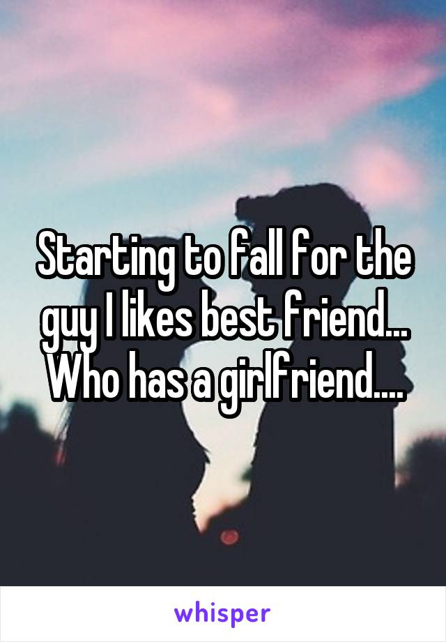 Starting to fall for the guy I likes best friend... Who has a girlfriend....