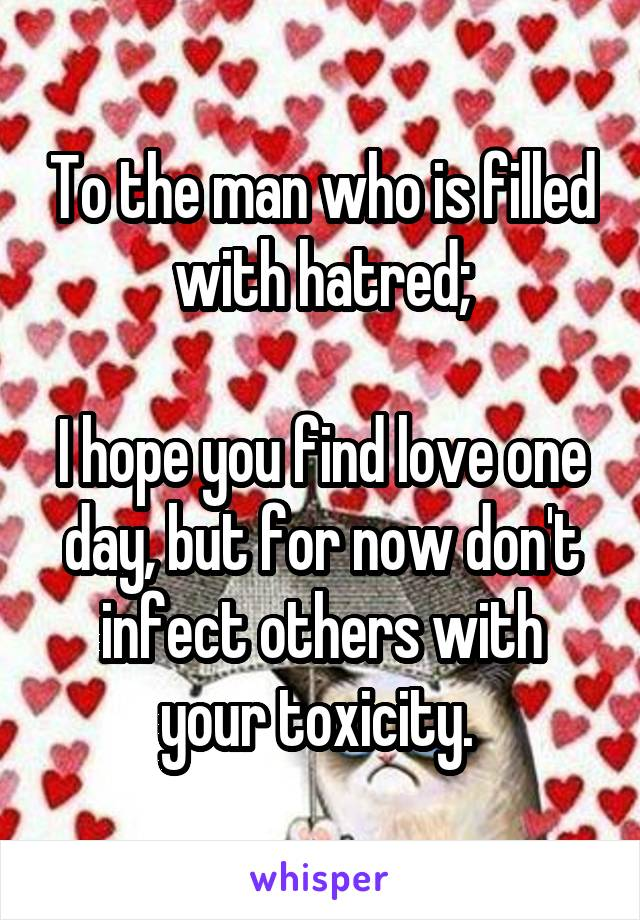 To the man who is filled with hatred;  I hope you find love one day, but for now don't infect others with your toxicity.