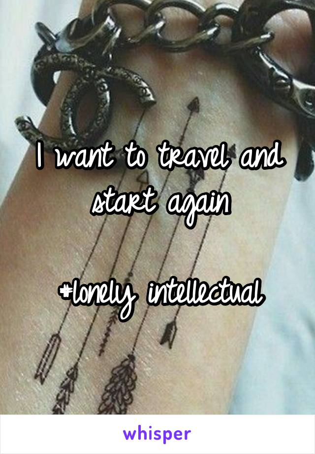 I want to travel and start again  #lonely intellectual