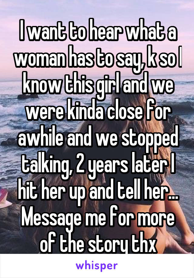 I want to hear what a woman has to say, k so I know this girl and we were kinda close for awhile and we stopped talking, 2 years later I hit her up and tell her... Message me for more of the story thx