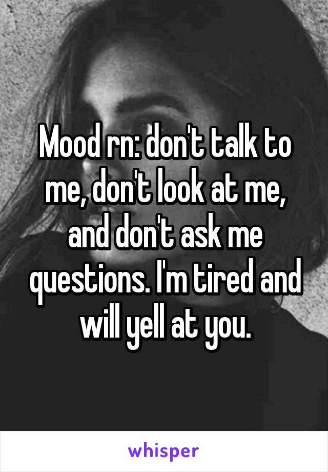 Mood rn: don't talk to me, don't look at me, and don't ask me questions. I'm tired and will yell at you.