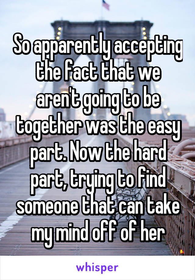 So apparently accepting the fact that we aren't going to be together was the easy part. Now the hard part, trying to find someone that can take my mind off of her