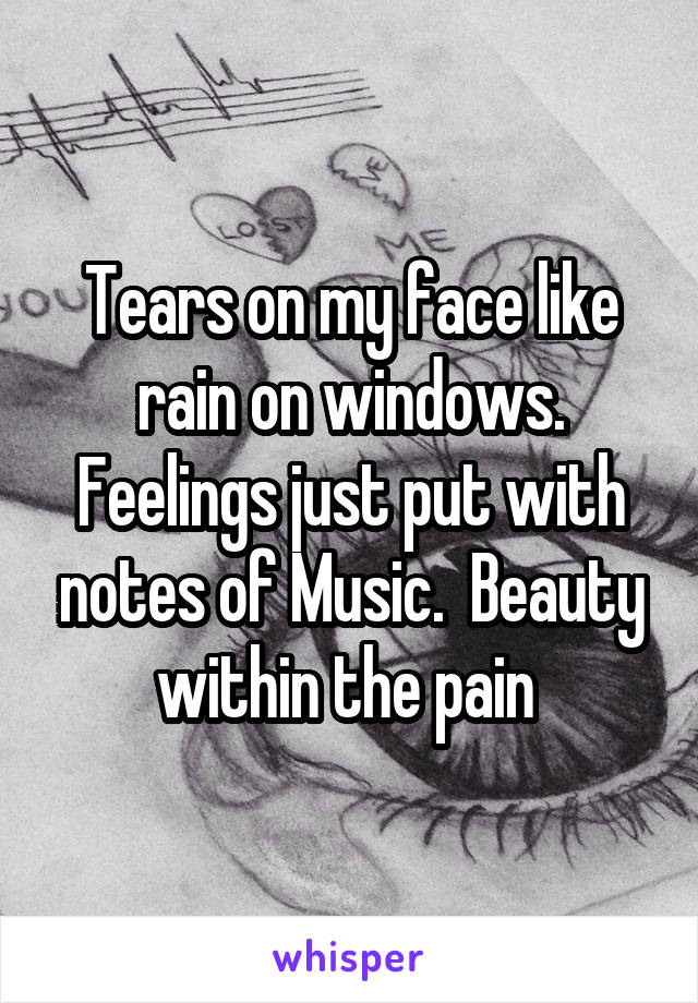 Tears on my face like rain on windows. Feelings just put with notes of Music.  Beauty within the pain