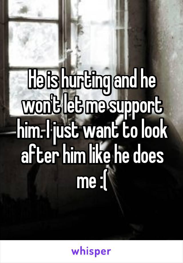 He is hurting and he won't let me support him. I just want to look after him like he does me :(