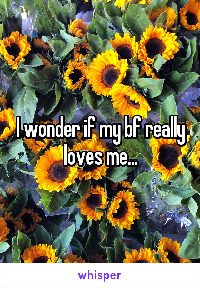 I wonder if my bf really loves me...
