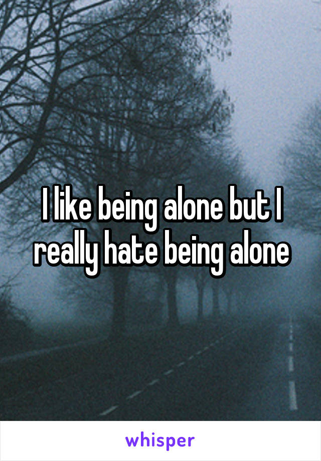 I like being alone but I really hate being alone