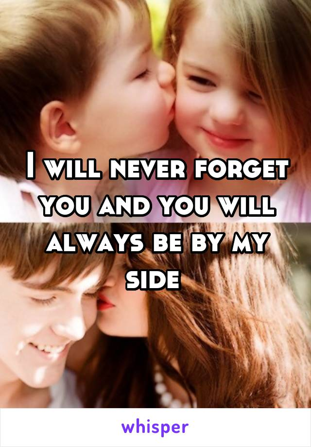I will never forget you and you will always be by my side
