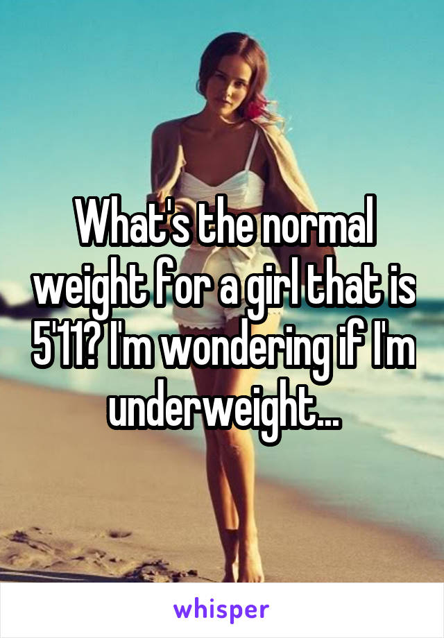What's the normal weight for a girl that is 5'11? I'm wondering if I'm underweight...