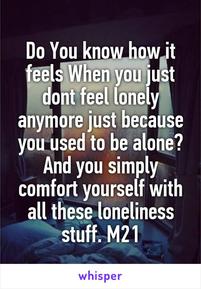 Do You know how it feels When you just dont feel lonely anymore just because you used to be alone? And you simply comfort yourself with all these loneliness stuff. M21