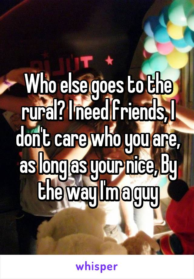 Who else goes to the rural? I need friends, I don't care who you are, as long as your nice, By the way I'm a guy