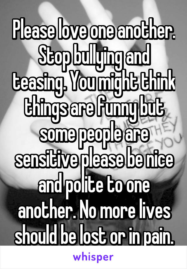 Please love one another. Stop bullying and teasing. You might think things are funny but some people are sensitive please be nice and polite to one another. No more lives should be lost or in pain.