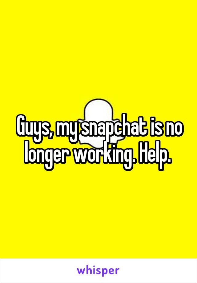 Guys, my snapchat is no longer working. Help.
