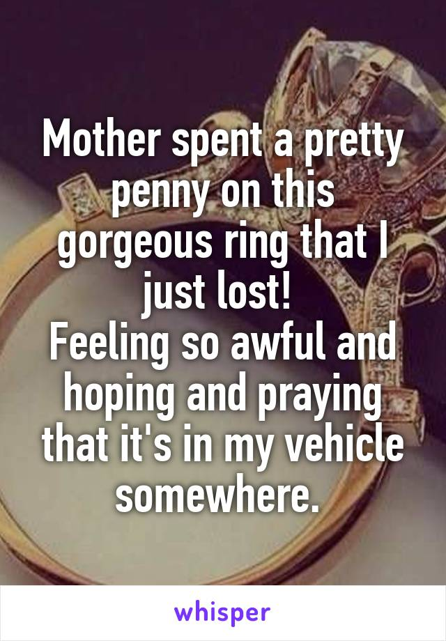 Mother spent a pretty penny on this gorgeous ring that I just lost!  Feeling so awful and hoping and praying that it's in my vehicle somewhere.
