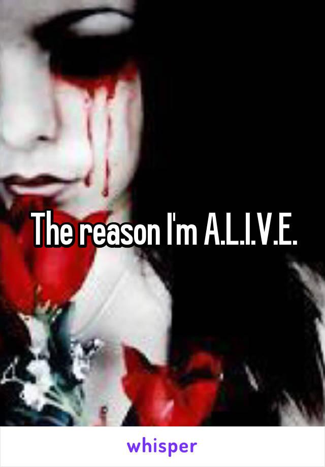The reason I'm A.L.I.V.E.