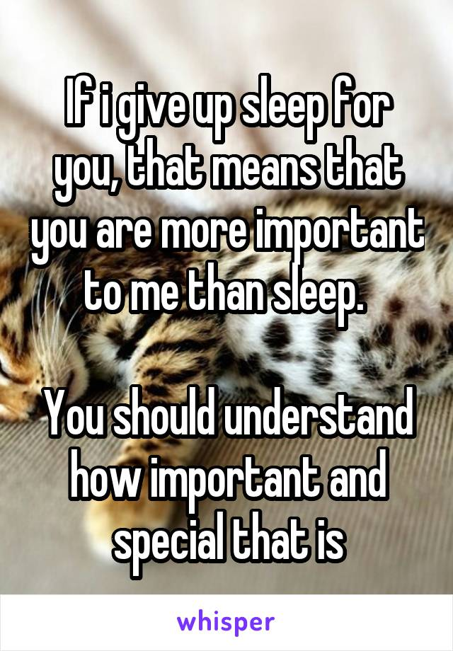 If i give up sleep for you, that means that you are more important to me than sleep.   You should understand how important and special that is