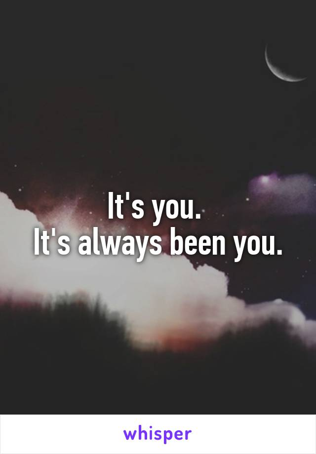 It's you.  It's always been you.