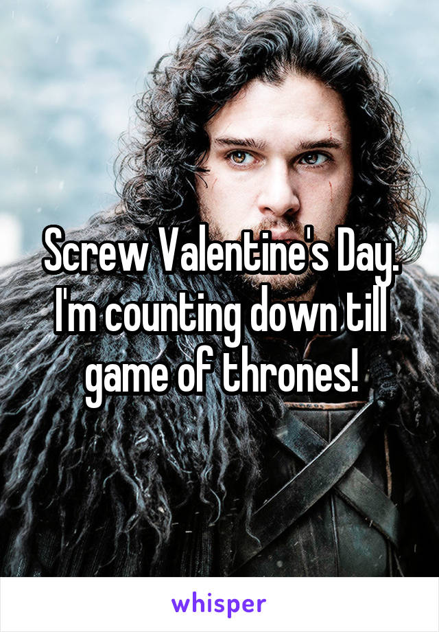 Screw Valentine's Day. I'm counting down till game of thrones!