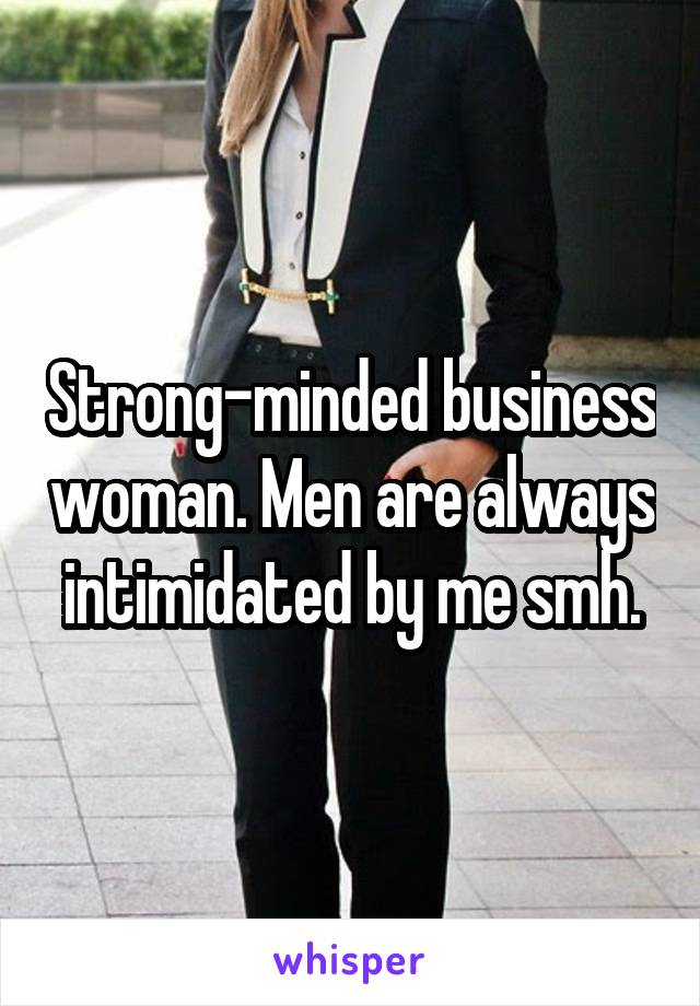 Strong-minded business woman. Men are always intimidated by me smh.