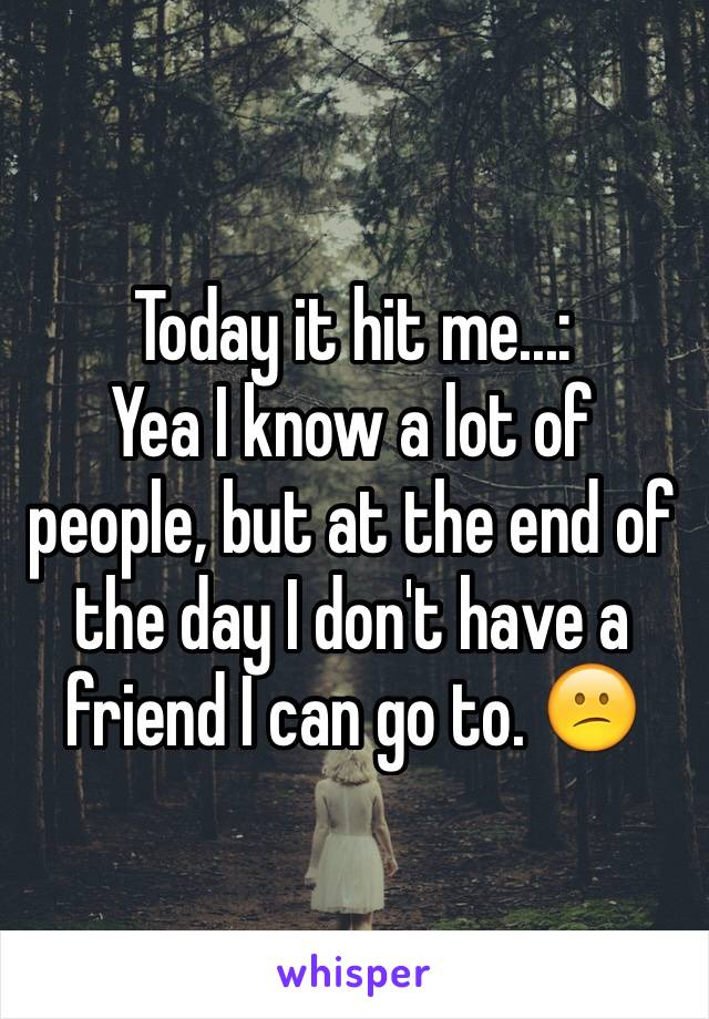 Today it hit me...: Yea I know a lot of people, but at the end of the day I don't have a friend I can go to. 😕