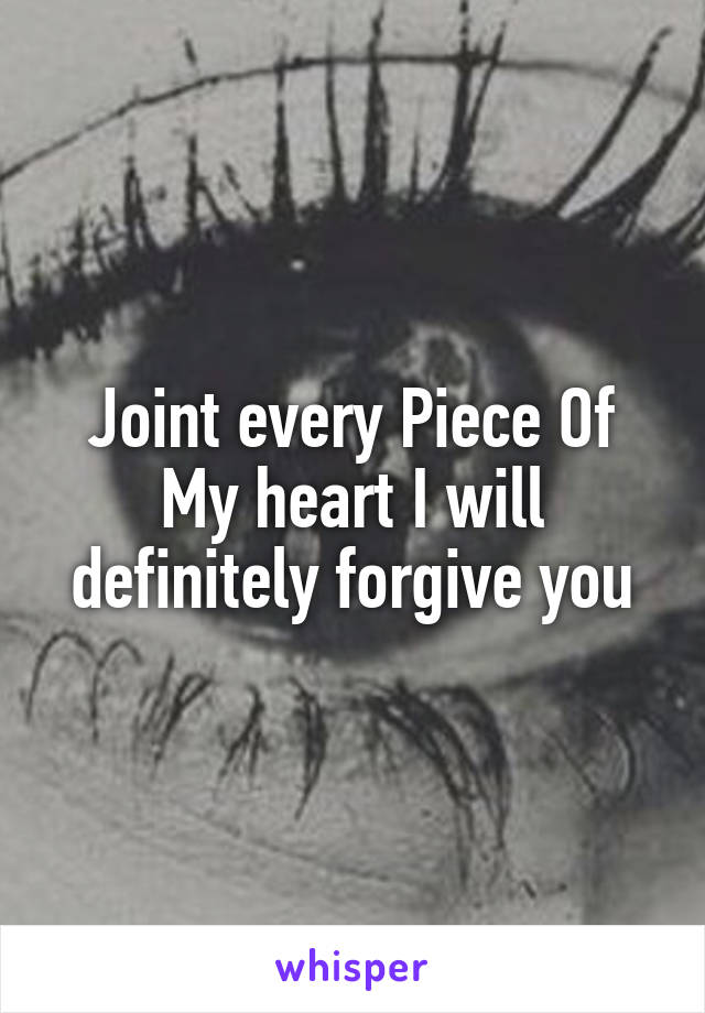 Joint every Piece Of My heart I will definitely forgive you