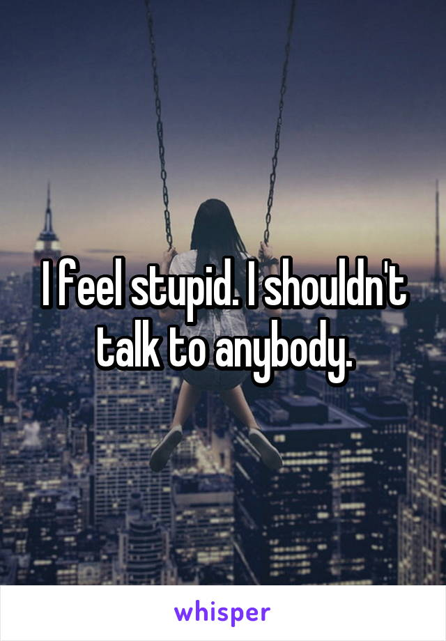 I feel stupid. I shouldn't talk to anybody.