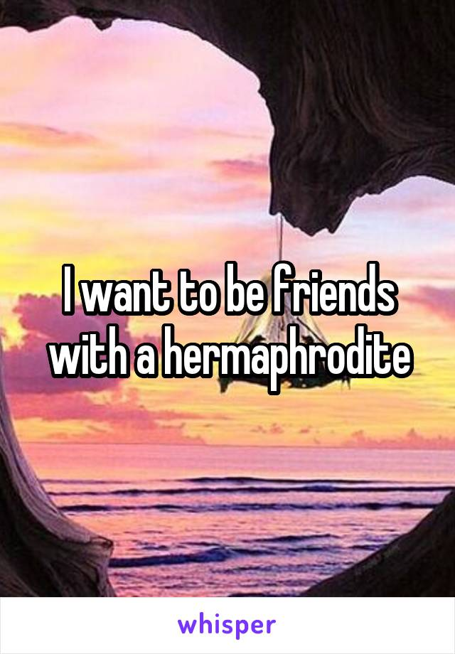 I want to be friends with a hermaphrodite