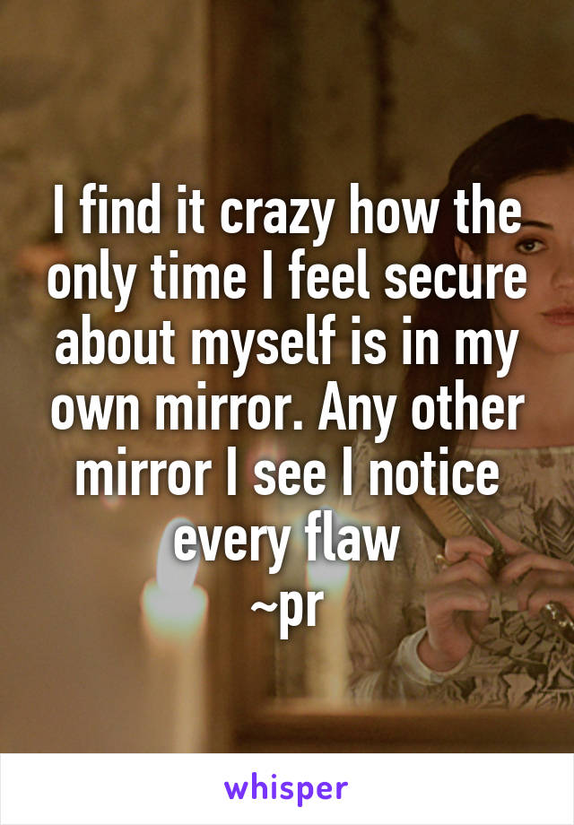 I find it crazy how the only time I feel secure about myself is in my own mirror. Any other mirror I see I notice every flaw ~pr