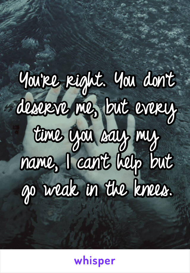 You're right. You don't deserve me, but every time you say my name, I can't help but go weak in the knees.