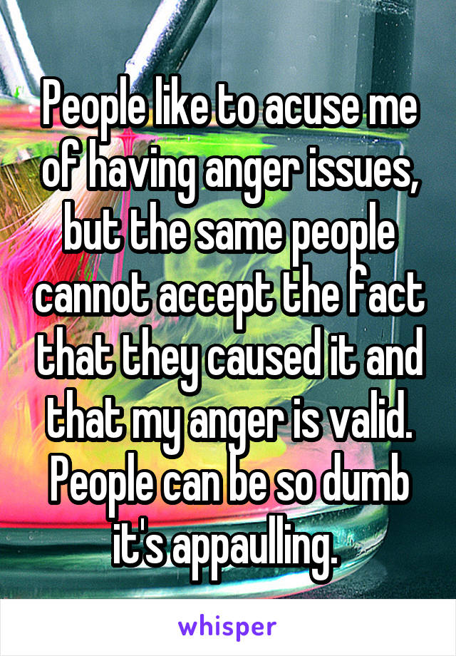 People like to acuse me of having anger issues, but the same people cannot accept the fact that they caused it and that my anger is valid. People can be so dumb it's appaulling.