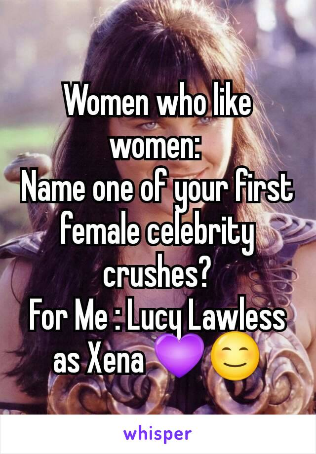 Women who like women:  Name one of your first female celebrity crushes? For Me : Lucy Lawless as Xena 💜😊