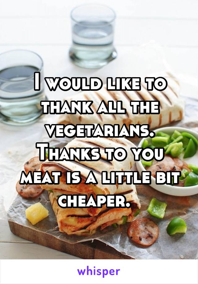 I would like to thank all the vegetarians. Thanks to you meat is a little bit cheaper.