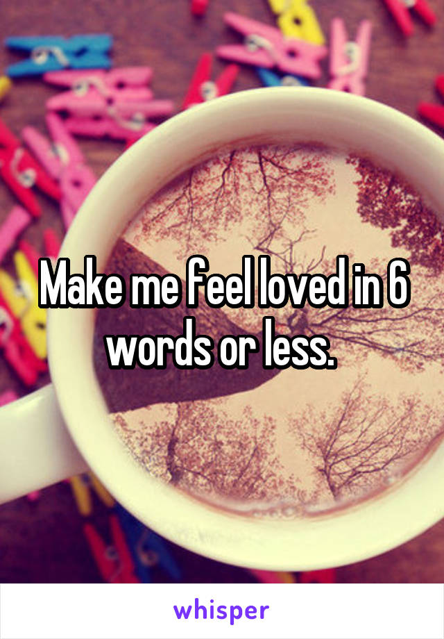 Make me feel loved in 6 words or less.