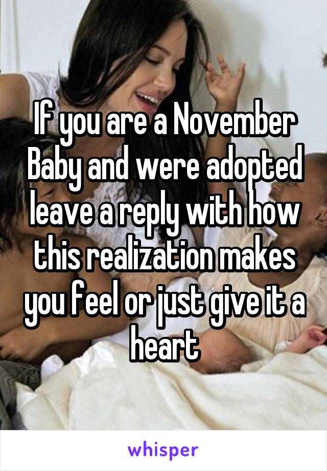 If you are a November Baby and were adopted leave a reply with how this realization makes you feel or just give it a heart