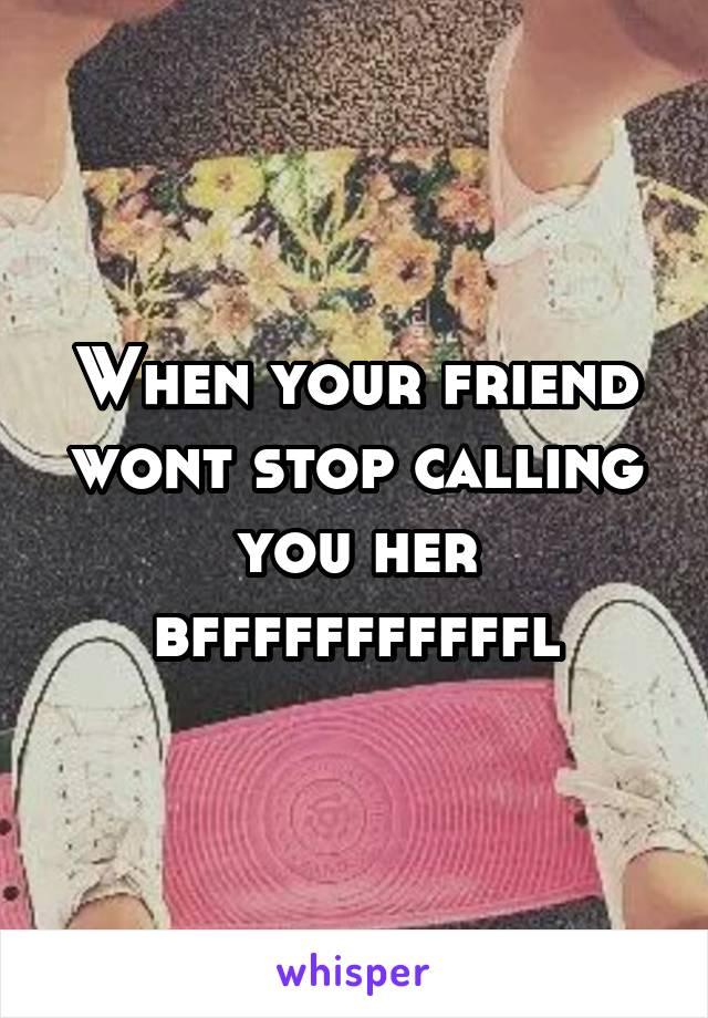 When your friend wont stop calling you her bfffffffffffl