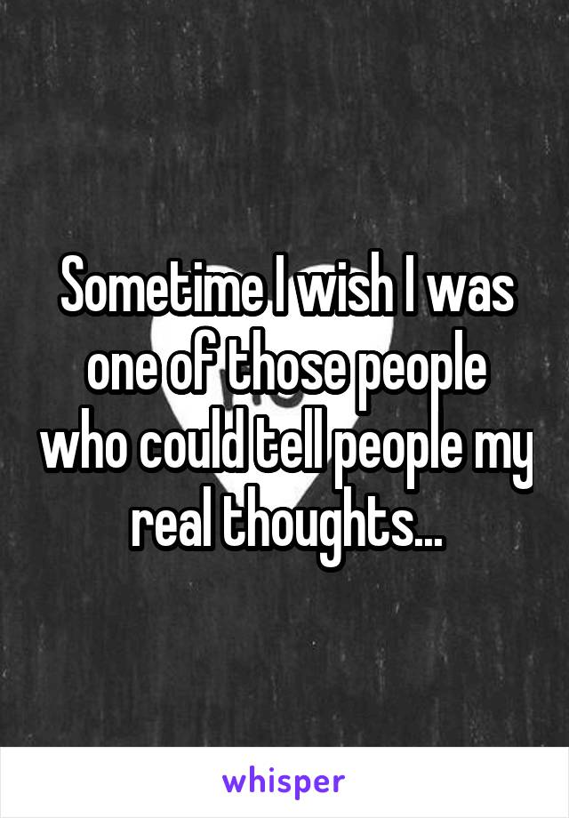 Sometime I wish I was one of those people who could tell people my real thoughts...