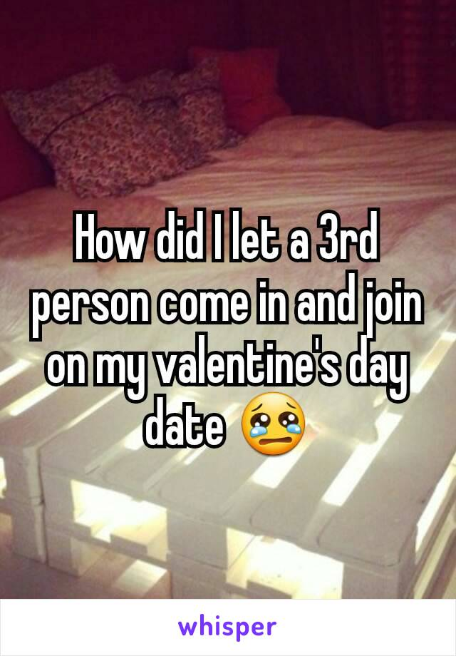 How did I let a 3rd person come in and join on my valentine's day date 😢
