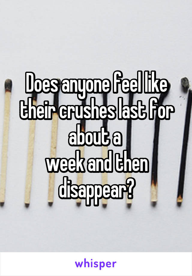 Does anyone feel like their crushes last for about a  week and then disappear?