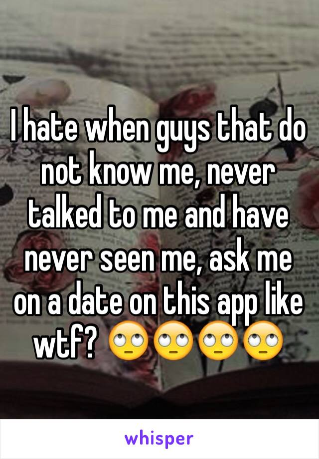 I hate when guys that do not know me, never talked to me and have never seen me, ask me on a date on this app like wtf? 🙄🙄🙄🙄